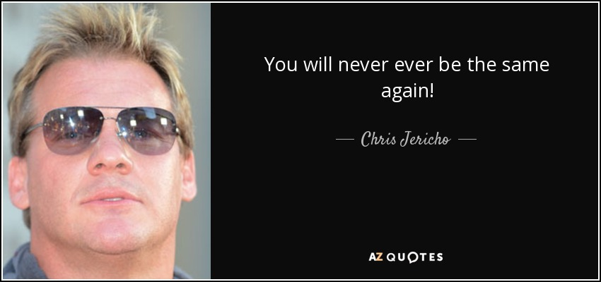 quote-you-will-never-ever-be-the-same-again-chris-jericho-92-54-77.jpg